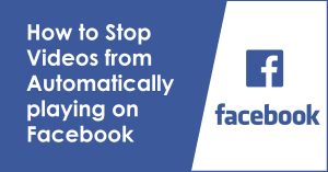 How to Stop Videos from Automatically playing on Facebook